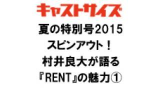 キャストサイズ夏の特別号2015スピンアウト!村井良大が語る『RENT』の魅力①