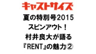 キャストサイズ夏の特別号2015スピンアウト!村井良大が語る『RENT』の魅力②