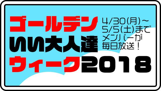 ゴールデンいい大人達ウィーク2018!4/30(月)~5/5(土)まで、連日ゲーム実況生放送やります!!