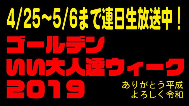 ゴールデンいい大人達ウィーク2019~ありがとう平成 よろしく令和~ただいま開催中!!