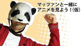 5月2日と3日はマッツァンとアニメを見よう!2夜連続生スペシャルです!そして今夜は月末生放送ですよー!