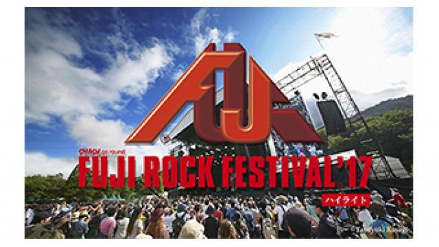 8/26(土) 19:30~ 『FUJI ROCK FESTIVAL '17 【ハイライト】』