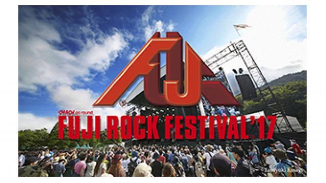 9/8(金) 19:00~ 『FUJI ROCK FESTIVAL '17 完全版 <Day1>』