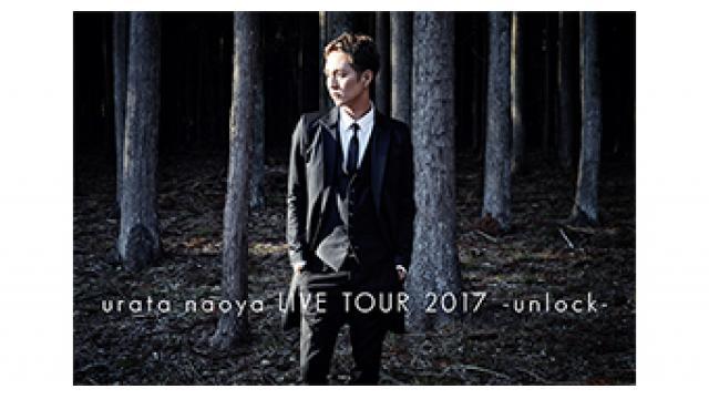 【PICK UP!】urata naoya LIVE TOUR 2017 -unlock-