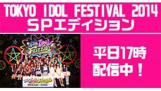 だいたい平日17:00~18:00 TOKYO IDOL FESTIVAL 2014【SPエディション】