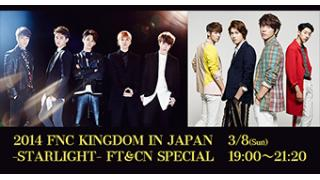 3/8(日)19:00~ 2014 FNC KINGDOM IN JAPAN -STARLIGHT- FT&CN SPECIAL