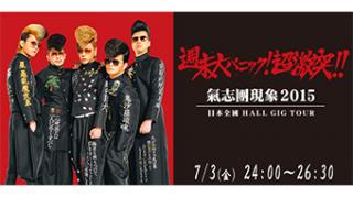 07/03(金) 24:00~ 氣志團現象2015 日本全國HALL GIG TOUR「週末大パニック!超激突!!」