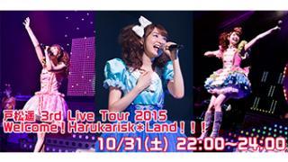 10/31(土) 22:00~ 戸松遥 3rd Live Tour 2015 Welcome!Harukarisk*Land!!!