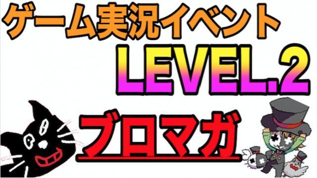 ゲーム実況イベント『LEVEL.2』【チケット先行販売 応募ページ】