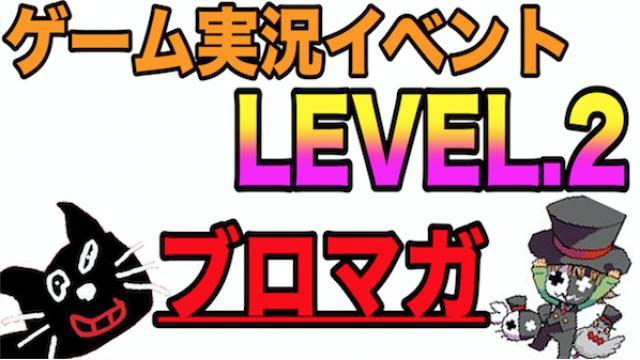 【一般先行発売】ゲーム実況イベント『LEVEL.2』【チケット販売 応募ページ】