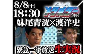 8/8(土)18:30緊急特別番組 超人機メタルダー一挙生放送を妹尾青洸と渡洋史と一緒に見よう!