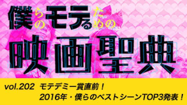 【vol.202】モテデミー賞直前! 2016年・僕らのベストシーンTOP3発表!