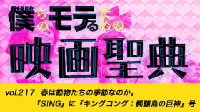 【vol.217】春は動物たちの季節なのか。『SING』に『キングコング:髑髏島の巨神』号