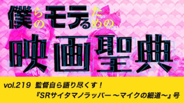 【vol.219】監督自ら語り尽くす!『SRサイタマノラッパー ~マイクの細道~』号