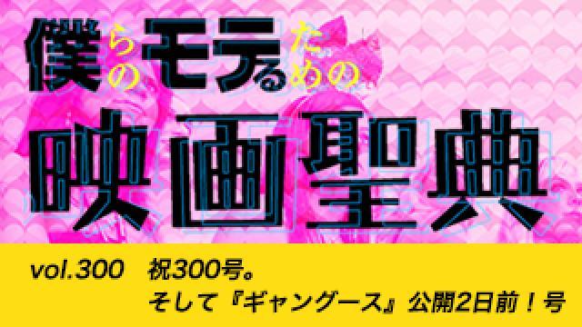 【vol.300】祝300号。そして『ギャングース』公開2日前!号