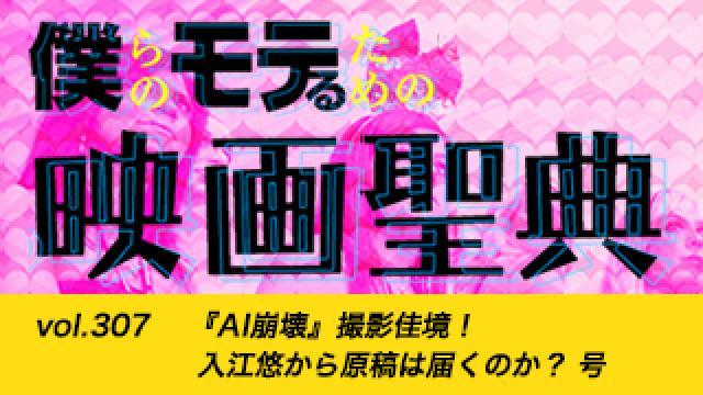 【vol.307】『AI崩壊』撮影佳境! 入江悠から原稿は届くのか? 号