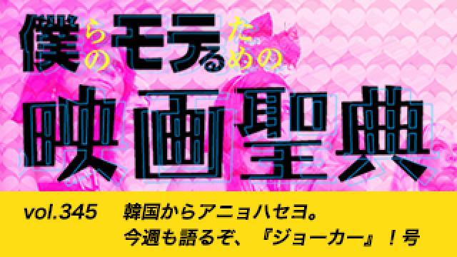 【vol.345】韓国からアニョハセヨ。今週も語るぞ、『ジョーカー』!号