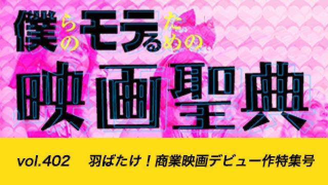 【vol.402】羽ばたけ! 商業映画デビュー作特集号