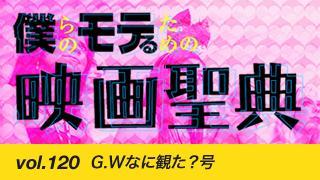 【vol.120】G.Wなに観た?号