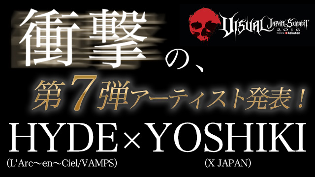 【VJS2016 衝撃の第七弾アーティスト発表!!】HYDE(L'Arc〜en〜Ciel/VAMPS)×YOSHIKI(X JAPAN) 世界的人気を誇る2人の奇跡のコラボレーションが実現!! チケットは全て完売!!  日本全国・アジアの映画館へ中継するLIVE VIEWINGも決定!!