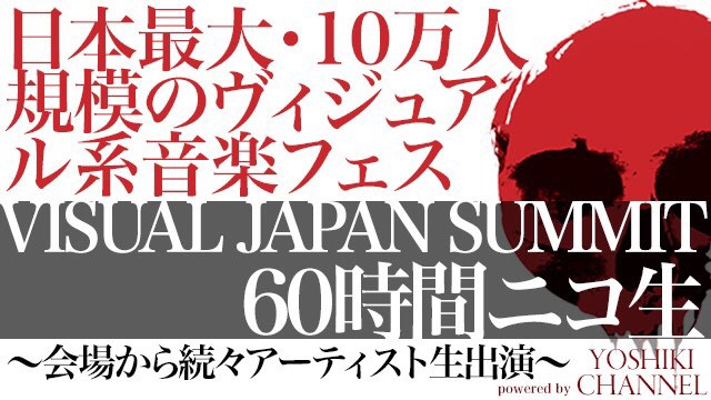 VISUAL JAPAN SUMMIT 60時間ニコ生~会場から続々アーティスト生出演~powered by YOSHIKI CHANNEL