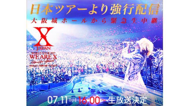 X JAPAN WORLD TOUR 2017「WE ARE X」 大阪城ホール会場から強行配信・手術後初の歴史的公演を密着生中継  〜超レアVIPリハーサル初潜入、会場突撃レポート、音漏れ中継、楽屋からYOSHIKI生出演〜