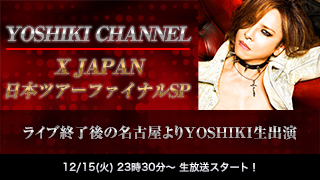 【生出演時間変更:24時より】X JAPAN 日本ツアーファイナルSP 〜ライブ終了後の名古屋よりYOSHIKI生出演〜