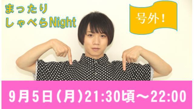 ☆緊急生放送!【まったりしゃべらNight《号外》】9月5日 (月) 21:30頃から!