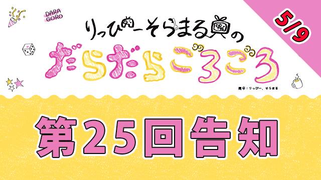 明日5月9日20時からは、だらごろ第25回放送~!