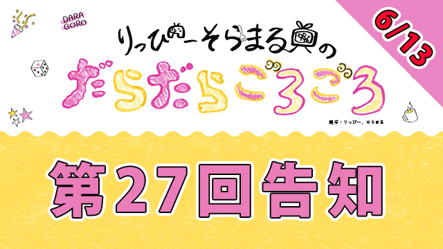 明日6月13日20時から、だらごろ第27回生放送~!
