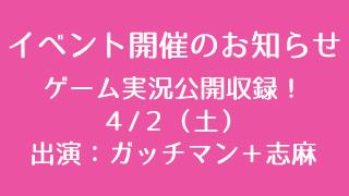 【イベントのお知らせ】ゲーム実況公開収録【ガッチマンさん+志麻さん】