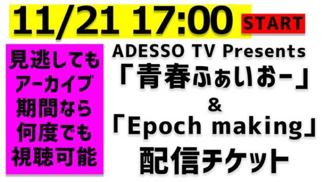 11/21(土)イベント『ADESSOTV』Presents「青春ふぁいおー」&「Epoch making」