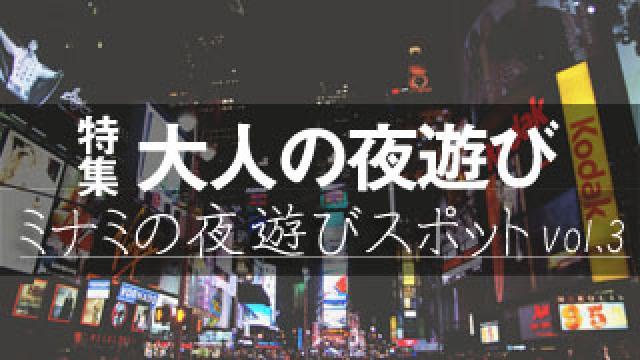 【大人の夜遊び】ミナミの夜遊びスポット特集vol.3 様々なシーンで活用できるお店を紹介!