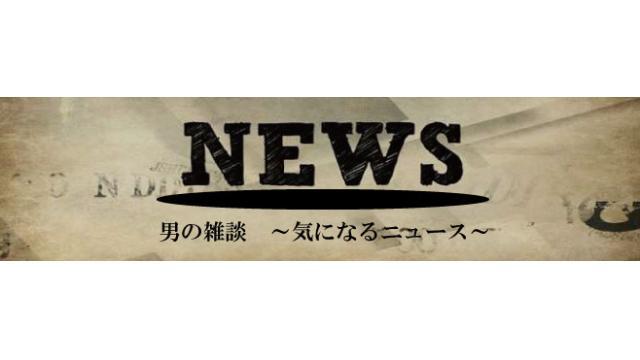 男の雑談~気になるニュース~Vol.4