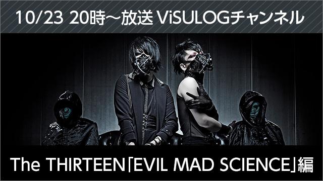 10月23日(月)20時より『The THIRTEEN「EVIL MAD SCIENCE」編』放送決定!