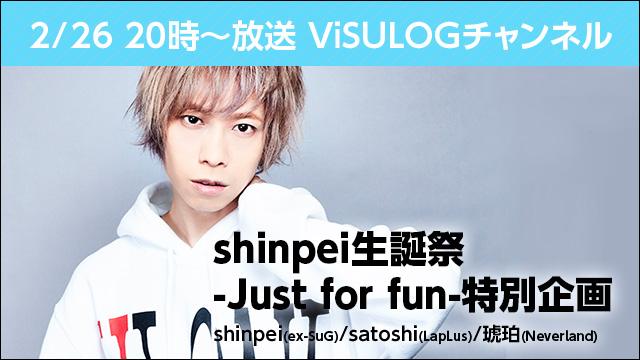 2月26日(月)20時より『ViSULOGチャンネル「shinpei生誕祭-Just for fun-特別企画」』放送決定!