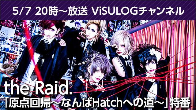 5月7日(月)20時より『the Raid.「原点回帰~なんばHatchへの道~」特番』放送決定!
