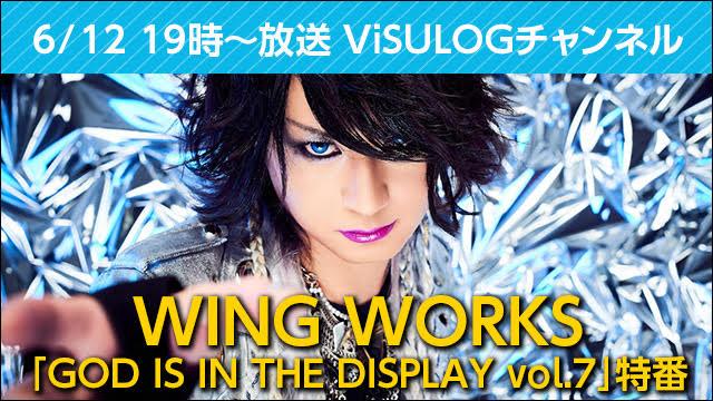 6月12日(火)19時より『WING WORKS「GOD IS IN THE DISPLAY vol.7」特番』放送決定!