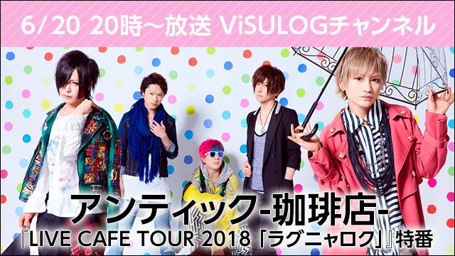 6月20日(水)20時より『アンティック-珈琲店- LIVE CAFE TOUR 2018 「ラグニャロク」特番』放送決定!