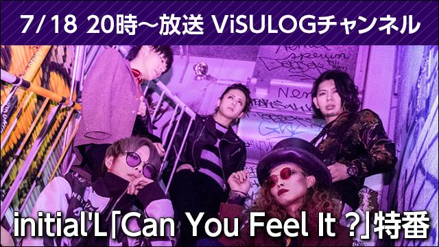 7月18日(水)20時より『initial'L「Can You Feel It ?」特番』放送決定!