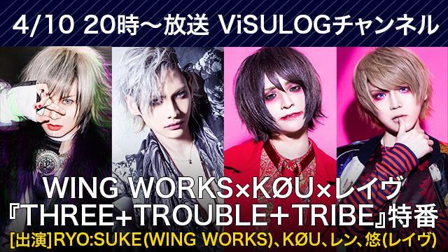 4月10日(水)20時より『WING WORKS×KØU×レイヴ「THREE + TROUBLE + TRIBE」特番』放送決定!