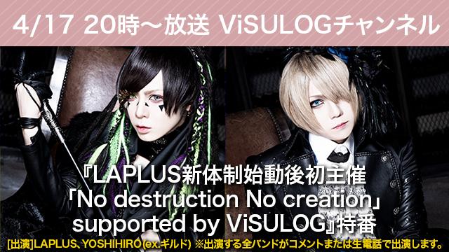 4月17日(水)20時より『LAPLUS新体制始動後初主催 「No destruction No creation」supported by ViSULOG』特番放送決定!