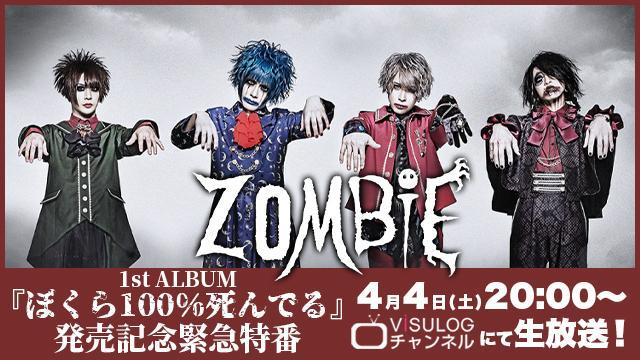 4月4日(土)20時より、ViSULOGチャンネル「ZOMBIE 1st ALBUM『ぼくら100%死んでる』発売記念緊急特番」の放送決定!