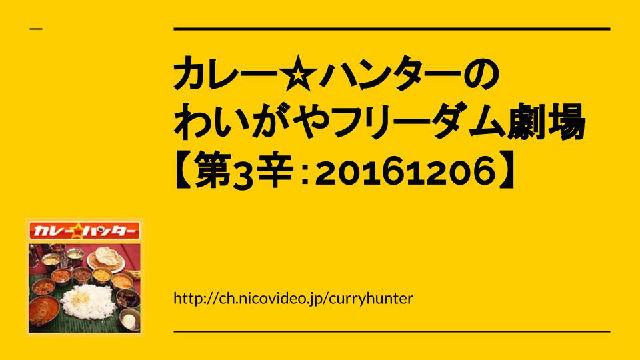 動画UP!【カレー業界の陰謀を暴く】カレー☆ハンターのわいがやフリーダム劇場【第3辛:20161206】