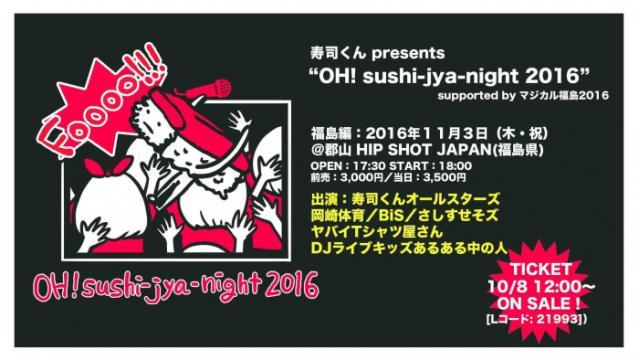 """【一般発売開始】寿司くんpresents""""OH!sushi‐jya‐night2016""""‐福島編‐supported by マジカル福島2016"""