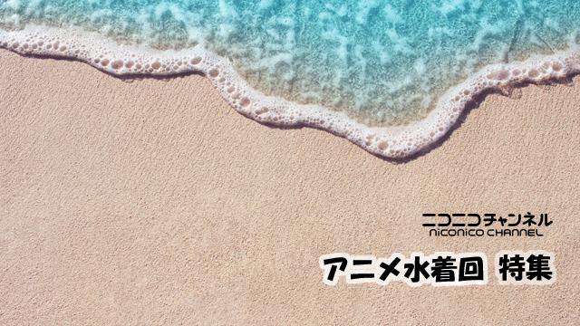 海だ!水着だ!!ニコニコアニメで夏を満喫!!!