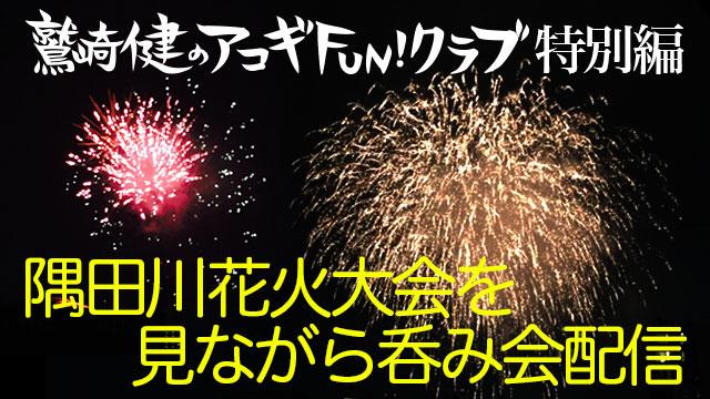 隅田川花火大会を見ながら呑み会トーク!鷲崎健のアコギFUN!クラブ~特別編~