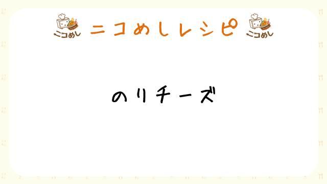 【ニコめしレシピ】のりチーズ