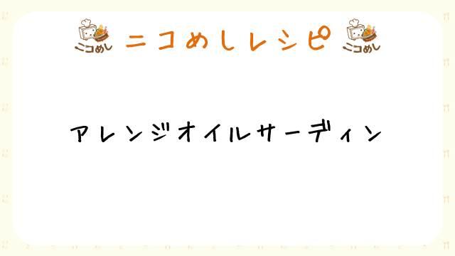 【ニコめしレシピ】アレンジオイルサーディン