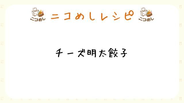 【ニコめしレシピ】チーズ明太餃子
